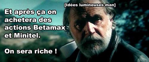 Et après ça on achètera des actions Betamax & Minitel, on sera riche ! – Super idées moisies man