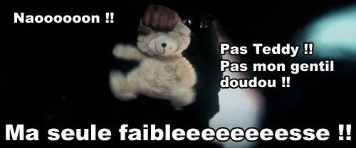 Naoooooon !! Pas Teddy !! Pas mon gentil doudou !! Ma seule faiblesse !!